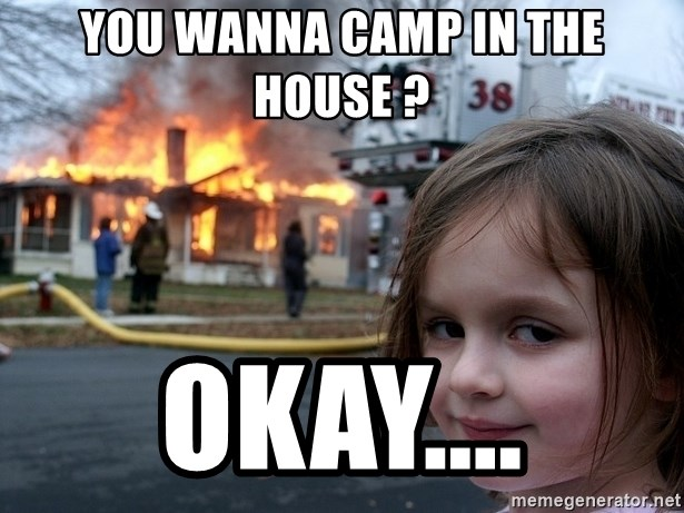 Disaster Girl - You wanna camp in the house ? Okay....