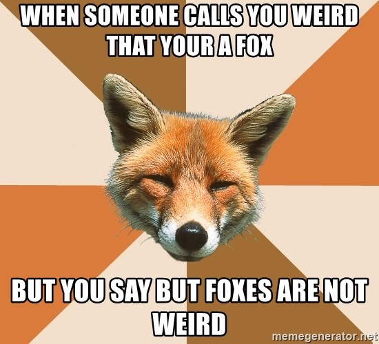 Condescending Fox - when someone calls you weird that your a fox but you say but foxes are not weird