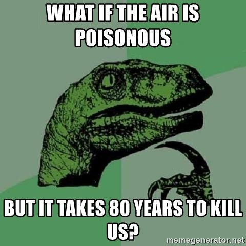 Philosoraptor - what if the air is poisonous  but it takes 80 years to kill us?