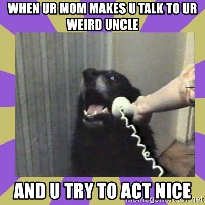 Yes, this is dog! - when ur mom makes u talk to ur weird uncle and u try to act nice