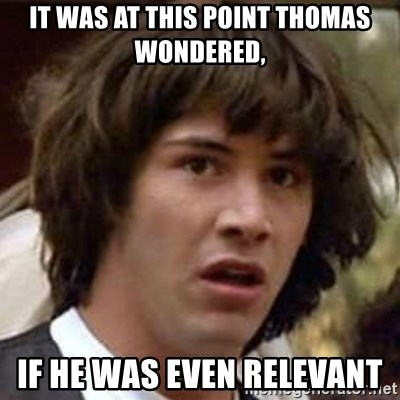 Conspiracy Keanu - It was at this point Thomas wondered,  If he was even relevant