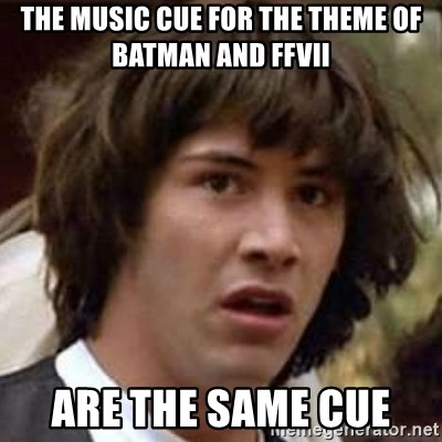 Conspiracy Keanu - The music cue for the theme of Batman and FFVII Are the same cue