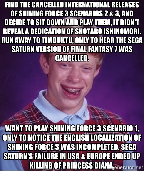 Bad Luck Brian - Find the cancelled international releases of Shining Force 3 Scenarios 2 & 3, and decide to sit down and play them, it didn't reveal a dedication of Shotaro Ishinomori. Run away to Timbuktu, only to hear the Sega Saturn version of Final Fantasy 7 was cancelled. Want to play Shining Force 3 Scenario 1, only to notice the English localization of Shining Force 3 was incompleted. Sega Saturn's failure in USA & Europe ended up killing of Princess Diana.