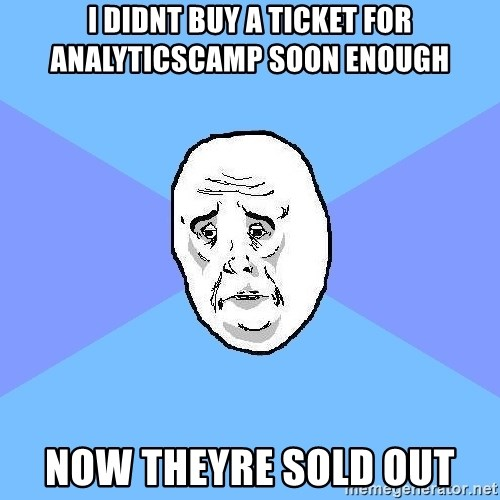 Okay Guy - i didnt buy a ticket for analyticscamp soon enough now theyre sold out