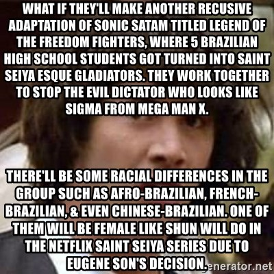 Conspiracy Keanu - What if they'll make another recusive adaptation of Sonic SatAM titled Legend of the Freedom Fighters, where 5 Brazilian high school students got turned into Saint Seiya esque gladiators. They work together to stop the evil dictator who looks like Sigma from Mega Man X. There'll be some racial differences in the group such as Afro-Brazilian, French-Brazilian, & even Chinese-Brazilian. One of them will be female like Shun will do in the Netflix Saint Seiya series due to Eugene Son's decision.