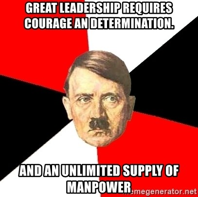 Advice Hitler - Great Leadership requires courage an determination. And an unlimited supply of manpower