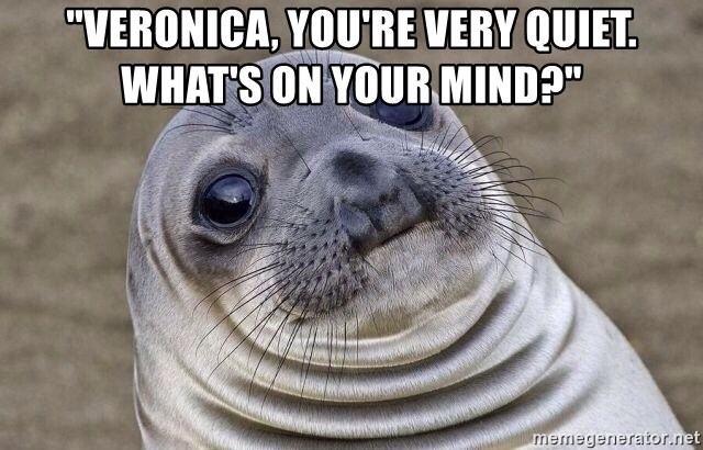 """Awkward Seal - """"Veronica, you're very quiet. What's on your mind?"""""""