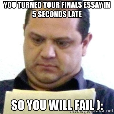 dubious history teacher - you turned your finals essay in 5 seconds late so you will fail ):