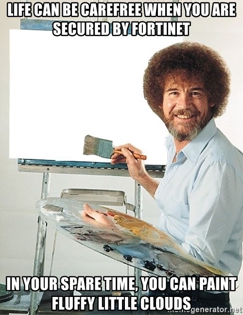 Bob Ross - Life can be carefree when you are secured by Fortinet In your spare time, you can paint fluffy little clouds