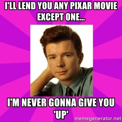 RIck Astley - I'll lend you any Pixar movie except one... I'm never gonna give you 'Up'
