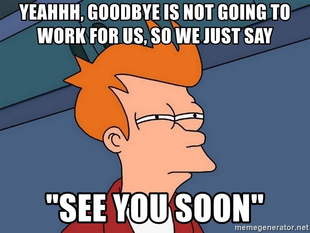 """Futurama Fry - YEAHhh, Goodbye is not going to work for us, so we just say """"see you soon"""""""
