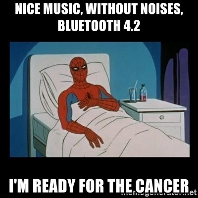 it gave me cancer - NIce music, without noises, Bluetooth 4.2 I'm ready for the cancer