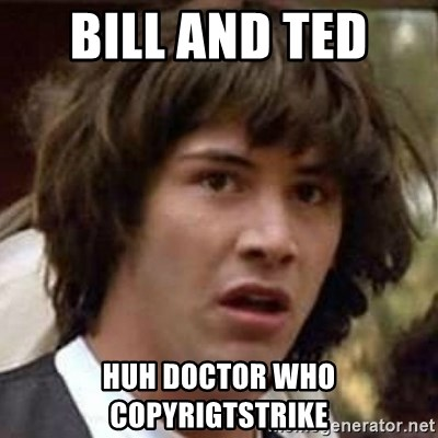 Conspiracy Keanu - Bill and Ted  huh doctor who copyrigtstrike