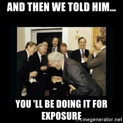 Rich Men Laughing - AND THEN WE TOLD HIM... YOU 'LL BE DOING IT FOR EXPOSURE