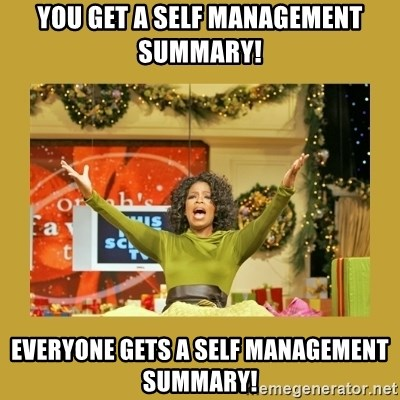 Oprah You get a - You get a Self Management Summary!  Everyone gets a self management summary!