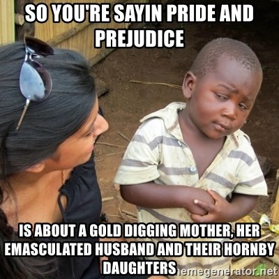 Skeptical 3rd World Kid - So you're sayin Pride and Prejudice is about a gold digging mother, her emasculated husband and their hornby daughters