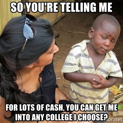 So You're Telling me - so you're telling me for lots of cash, you can get me into any college I choose?