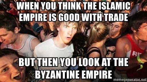 Sudden Realization Ralph - When you think the Islamic Empire is good with trade But then you look at the Byzantine Empire