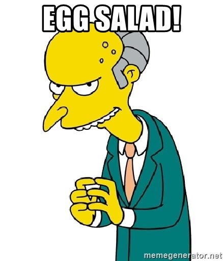Mr Burns meme - Egg Salad!