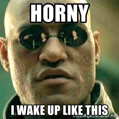 What If I Told You - Horny I wake up like this