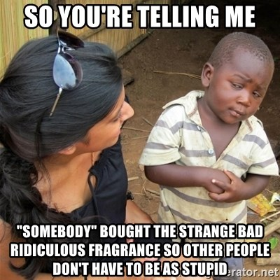 """So You're Telling me - So you're telling me """"somebody"""" bought the strange bad ridiculous fragrance so other people don't have to be as stupid"""