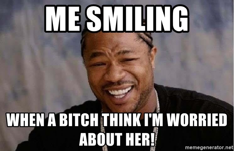 Yo Dawg - Me Smiling When A Bitch think I'm worried about her!