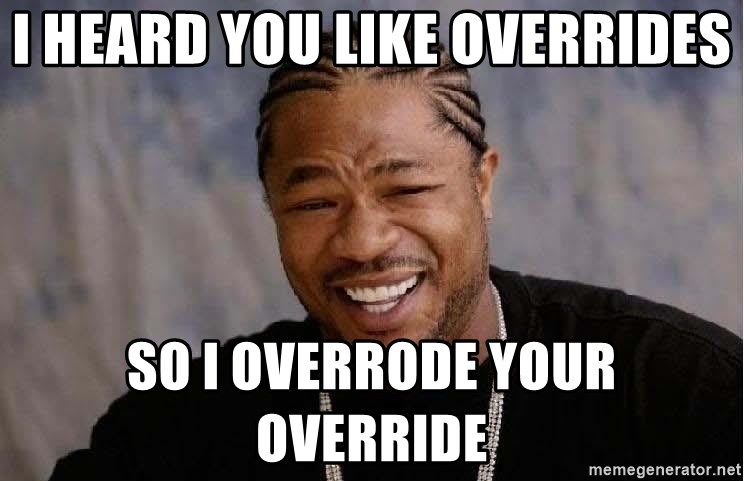 Yo Dawg - I heard you like overrides so I overrode your override