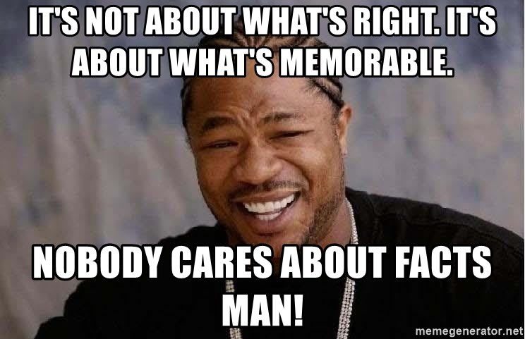 Yo Dawg - It's not about what's right. It's about what's memorable.  Nobody cares about facts man!