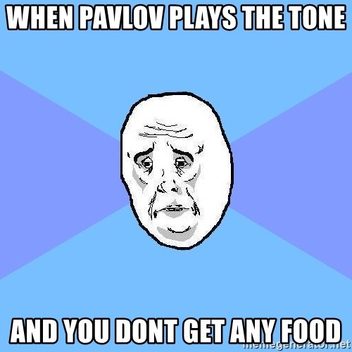 Okay Guy - when pavlov plays the tone and you dont get any food