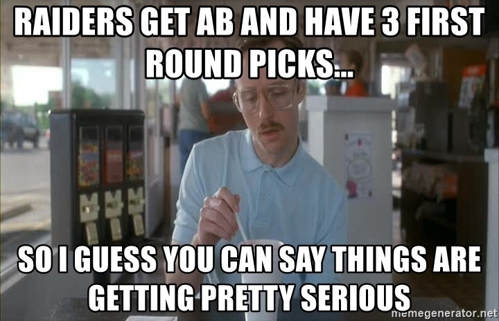 Things are getting pretty Serious (Napoleon Dynamite) - Raiders get AB and have 3 first round picks... So I guess you can say things are getting pretty serious