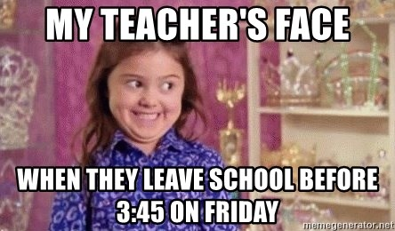Girl Excited & Trolling - My teacher's face When they leave school before 3:45 on Friday