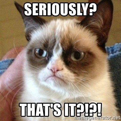 Grumpy Cat  - seriously? THAT'S IT?!?!