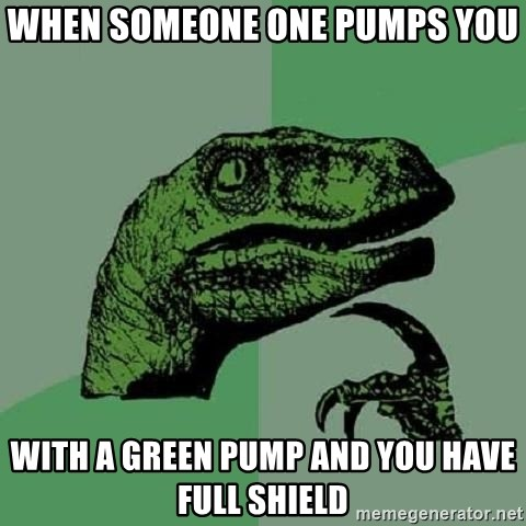 Philosoraptor - When someone one pumps you With a green pump and you have full shield