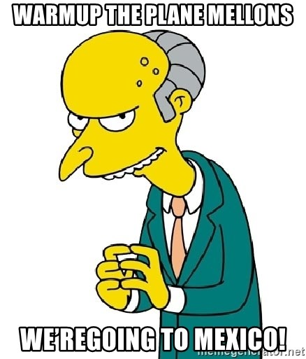 Mr Burns meme - Warmup the Plane Mellons We'regoing To Mexico!
