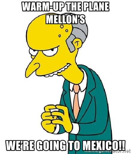 Mr Burns meme - Warm-Up the plane Mellon's We're going to Mexico!!