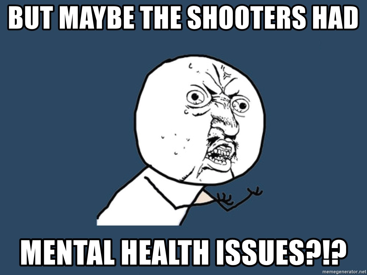 Y U No - But maybe the shooters had Mental health issues?!?