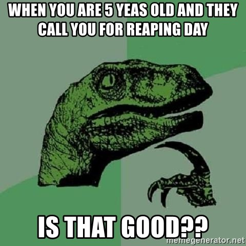 Philosoraptor - when you are 5 yeas old and they call you for reaping day Is that good??