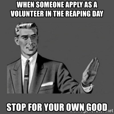 stop like man - when someone apply as a volunteer in the reaping day STOP for your own good