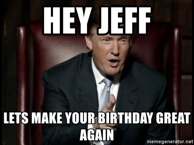 Donald Trump - Hey Jeff Lets make your birthday great again