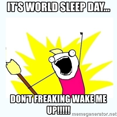 All the things - It's World Sleep Day... DON'T FREAKING WAKE ME UP!!!!!
