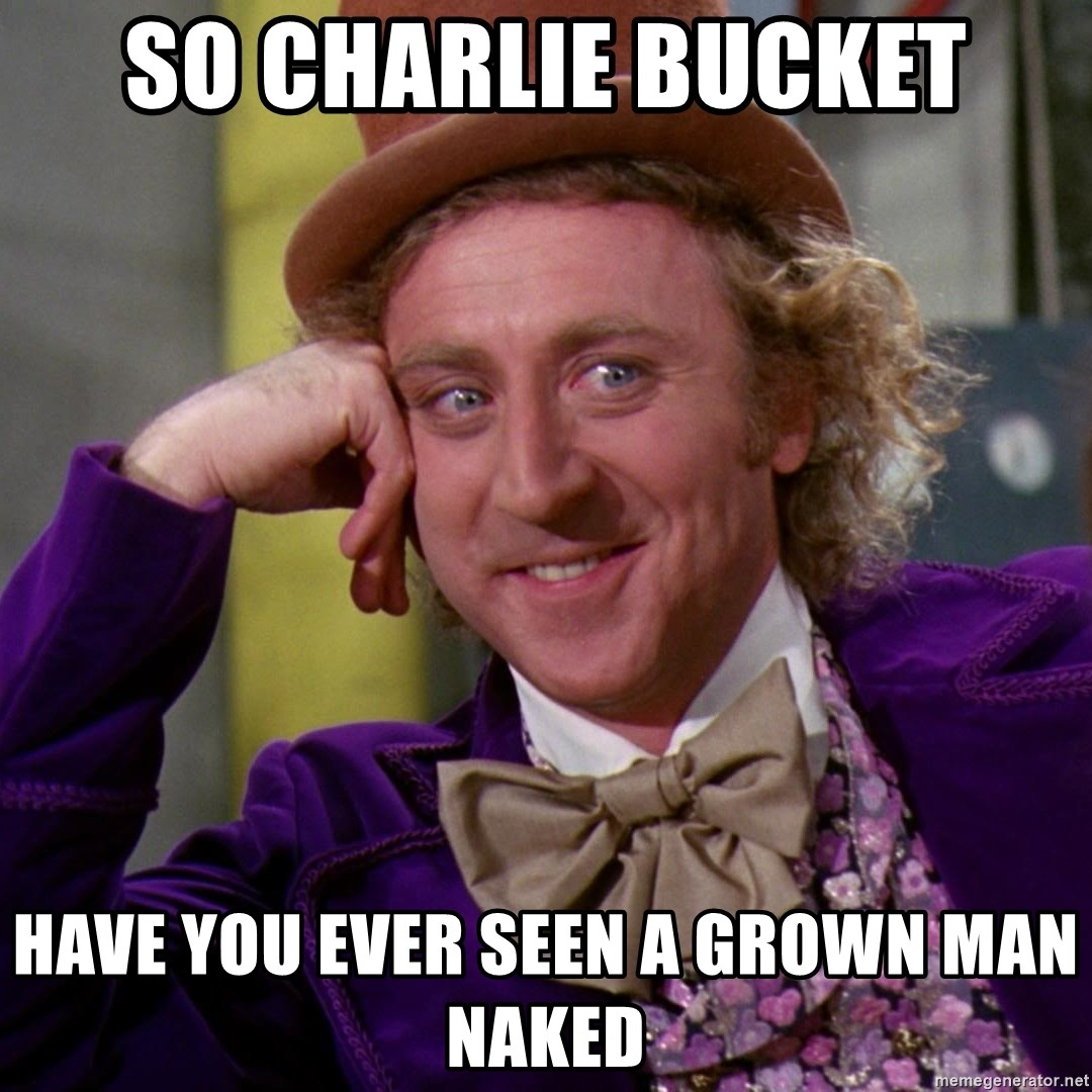 Willy Wonka - so CHARLIE BUCKET HAVE YOU EVER SEEN A GROWN MAN NAKED