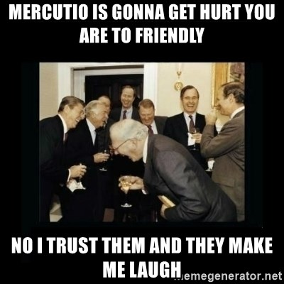 Rich Men Laughing - Mercutio is gonna get hurt you are to friendly No I trust them and they make me laugh