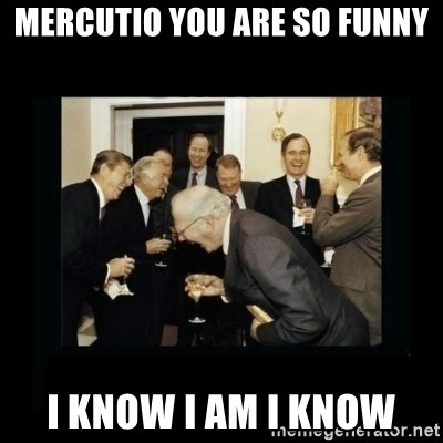 Rich Men Laughing - Mercutio you are so funny I know I am I know