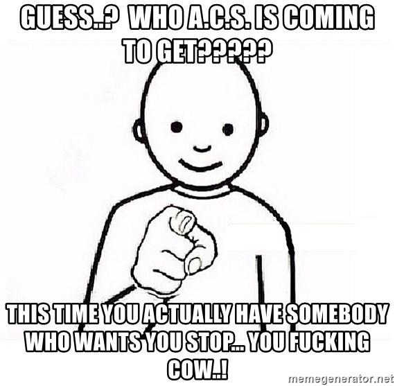 GUESS WHO YOU - Guess..?  Who A.C.S. is coming to get????? This time you actually have somebody who wants you stop... You fucking cow..!
