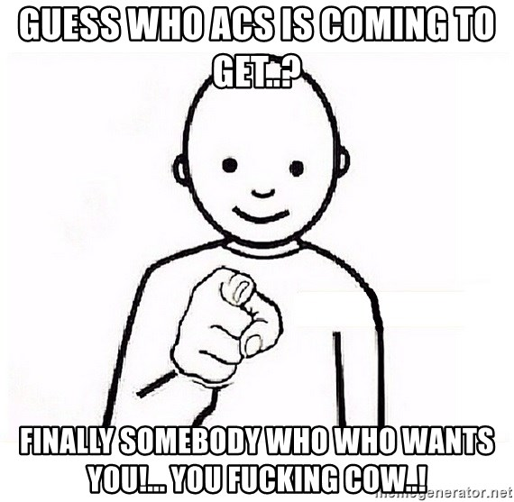 GUESS WHO YOU - Guess who ACS is coming to get..?  Finally somebody who who wants you!... You fucking cow..!