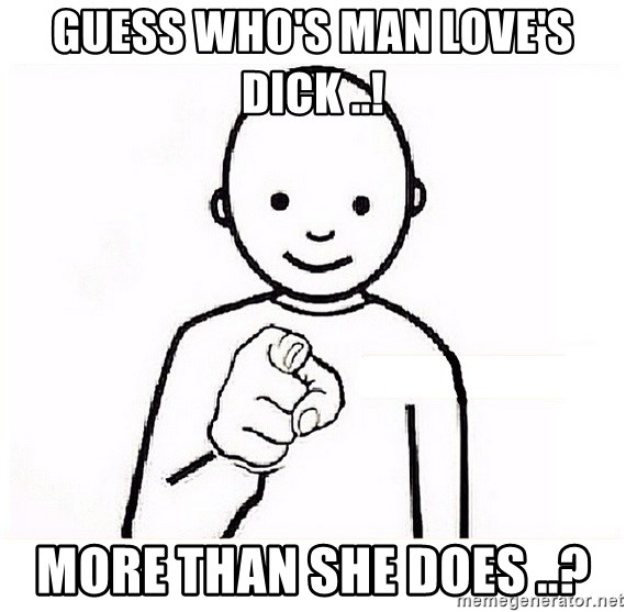 GUESS WHO YOU - Guess who's man Love's dick ..! More than she does ..?