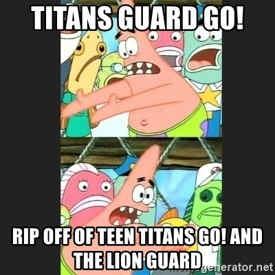 Pushing Patrick - Titans Guard GO!  Rip Off of Teen Titans GO! And The Lion Guard