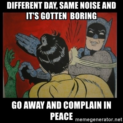 Batman Slappp - Different day, same noise and it's gotten  boring  Go away and complain in peace