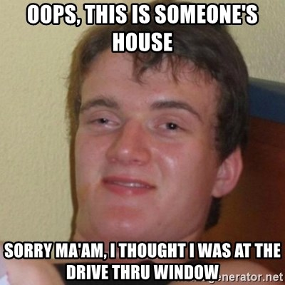 Really Stoned Guy - Oops, this is someone's house  Sorry ma'am, I thought I was at the drive thru window