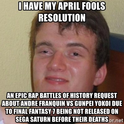 Stoner Stanley - I have my April Fools resolution An Epic Rap Battles of History request about Andre Franquin vs Gunpei Yokoi due to Final Fantasy 7 being not released on Sega Saturn before their deaths